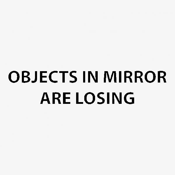objectsinmirrorarelosing